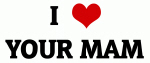 I Love YOUR MAM