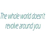 The Whole World Doesn't Revolve Around You