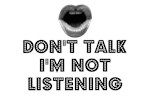 DON'T TALK I'M NOT LISTENING