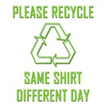 PLEASE RECYCLE-SAME SHIRT-DIFFERENT DAY