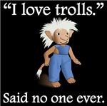 Said No One Ever: I Love Trolls