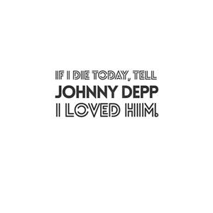 If I die today, tell Johnny Depp I loved him