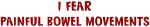 I Fear PAINFUL BOWEL MOVEMENTS