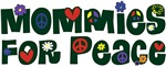 Mommies for Peace ~ Peaceful moms agree: peace & love the only way to be.
