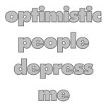 Optimistic People Depress Me