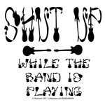 SHUT UP for the BAND!!