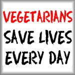 Vegetarians save lives every day