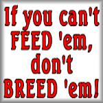 If you can't feed 'em, don't breed 'em!