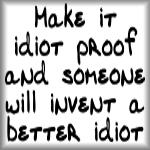 Make it idiot proof and someone will invent...