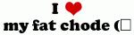 I Love my fat chode (=