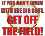 If you can't drum with the big boys get off the field