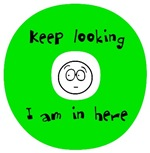 Keep looking. I am in here.
