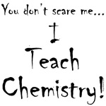 You don't scare me...I teach chemistry is another hilarious gift idea for the chemistry teacher.  Imagine a room full of new students just waiting to learn everything they can about chemistry.   Now imagine that room full of dangerous chemicals that can e