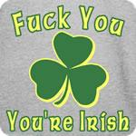 Fuck You You're Irish T-Shirt