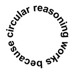 Circular Reasoning Works Because...t-shirts & gift