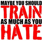 Maybe you should train as much as you hate
