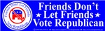 Friends Don't Let Friends Vote Republican