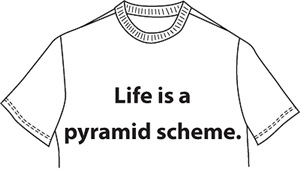 Life is a pyramid scheme