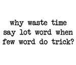 Why Waste Time Say Lot Word When Few Word Do Trick