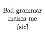 Bad Grammar Makes Me [sic]