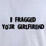 I fragged your girlfriend.
