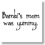 Bambi's mom was yummy.