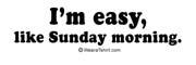 I'm easy. Just like Sunday morning.