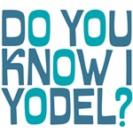 Do you know I yodel?
