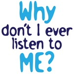 Why don't I ever listen to me?