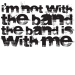 I'm not with the band the band is with me