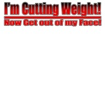 Cutting Weight! Get out of my Face!