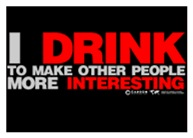 I Drink To Make People More Interesting