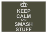 Keep Calm And Smash Stuff
