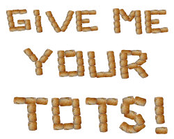 Give me your TOTS!!!