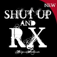 SHUT UP AND RX