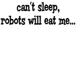 Can't Sleep, Robots Will Eat Me