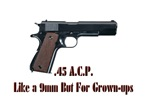 .45 ACP 9mm For Grown-ups