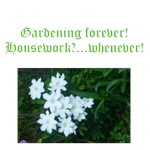 Gardening forever, housework,,,,whenever