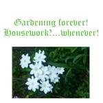 Gardening forever, housework,,,,whenever