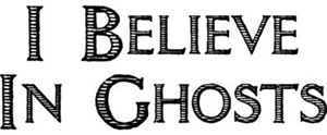 I Believe In Ghosts