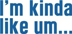 I'm Kinda Like Um... T-shirts