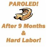 Paroled!  After 9 Months & Hard Labor