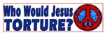 WHO WOULD JESUS TORTURE?