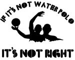 If it's not water polo it's not right