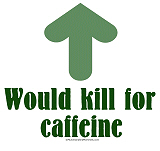 Would Kill for Caffeine