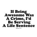 Copy of If Being Awesome Was A Crime, I'd Be Servi