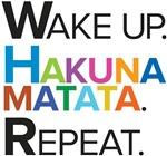 Wake up. Hakuna matata. Repeat.
