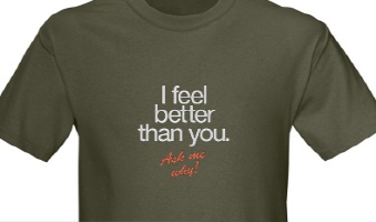 I FEEL BETTER THAN YOU. Ask me why!