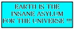 Earth is the Insane Asylum for the Universe!