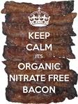 Keep Calm it's Organic Nitrate Free Bacon